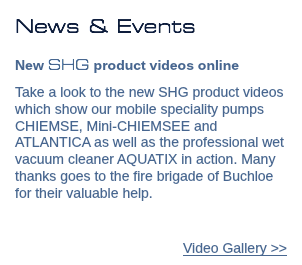 News & Events New SHG product videos online Take a look to the new SHG product videos which show our mobile speciality pumps CHIEMSE, Mini-CHIEMSEE and ATLANTICA as well as the professional wet vacuum cleaner AQUATIX in action. Many thanks goes to the fire brigade of Buchloe for their valuable help. Video Gallery >>